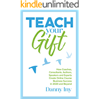 Teach Your Gift: How Coaches, Consultants, Authors, Speakers, and Experts Create Online Course Business Success in 2020 and Beyond (English Edition)