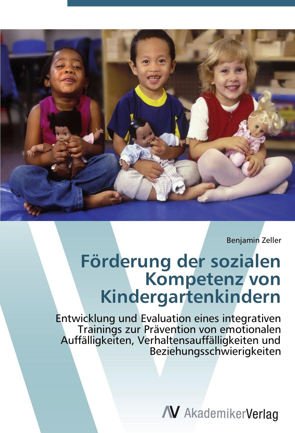 Förderung der sozialen Kompetenz von Kindergartenkindern: Entwicklung und Evaluation eines integrativen Trainings zur Prävention von emotionalen ... und Beziehungsschwierigkeiten