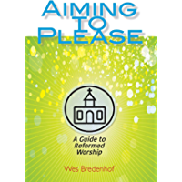 Aiming to Please: A Guide to Reformed Worship (English Edition)