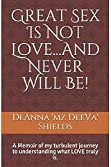Great Sex Is Not Love...And Never Will Be!: A Memoir of my turbulent journey to understanding what LOVE truly is. Paperback