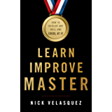 Learn, Improve, Master: How to Develop Any Skill and Excel at It