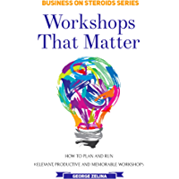 Workshops That Matter: How to Plan and Run Relevant, Productive and Memorable Workshops (Business on Steroids)