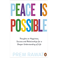 Peace Is Possible: Thoughts on happiness, success and relationships for a deeper understanding of life
