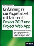 Einführung in die Projektarbeit mit Microsoft Project 2013 und Project Web App: Trainingsbuch für Projektleiter und Projektmitarbeiter mit Microsoft Project ... und Microsoft Project Server/Project Online