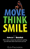 MOVE THINK SMILE Volume 1: BurnOut to BadAss: A step-by-step stress conquering system to integrate confidence, energy…