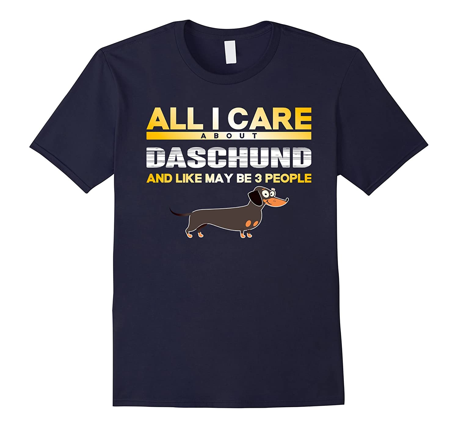 All I Care About Daschund And Like May Be 3 People, funny t-Art