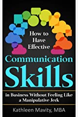 How to Have Effective Communication Skills That Won't Make You Feel Like a Manipulative Jerk Kindle Edition