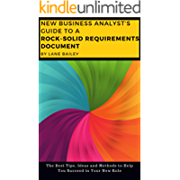 The New Business Analyst's Guide to a Rock Solid Requirements Document: The Best Tips, Ideas and Methods to Help You Succeed in Your New Role (New Business Analyst Toolkit Book 2)