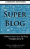 Súper Blog: Cómo hacer que tu blog trabaje para ti