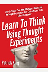 Learn To Think Using Thought Experiments: How to Expand Your Mental Horizons, Understand Metacognition, Improve Your Curiosity, and Think Like a Philosopher Kindle Edition