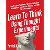 Learn To Think Using Thought Experiments: How to Expand Your Mental Horizons, Understand Metacognition, Improve Your Curiosit