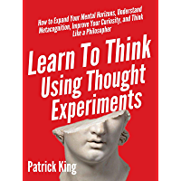 Learn To Think Using Thought Experiments: How to Expand Your Mental Horizons, Understand Metacognition, Improve Your…