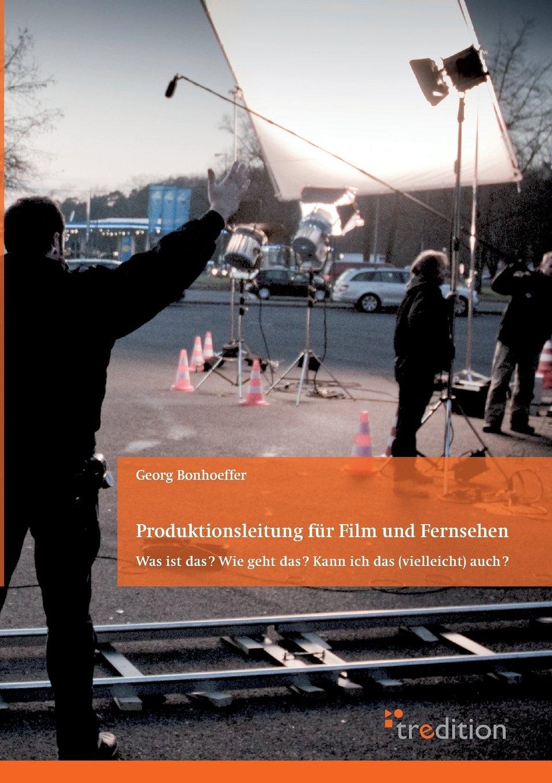 Produktionsleitung für Film und Fernsehen - 2. Auflage: Was ist das? Wie geht das? Kann ich das (vielleicht) auch?