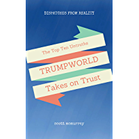 Top Ten Untruths That Trumpworld Takes on Trust (Dispatches from Reality Book 1)