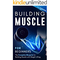 Building Muscle for Beginners: The Complete Blueprint to Building Muscle with Weight Lifting (Mindful Body Fitness Book…