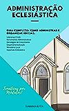 Administração Eclesiástica: Guia Completo   Como administrar e organizar Igrejas. (Série Gestão Livro 1)