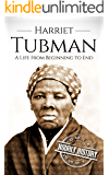 Harriet Tubman: A Life From Beginning to End (Biographies of Women in History Book 2)