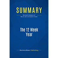 Summary: The 12 Week Year: Review and Analysis of Moran and Lennington's Book (English Edition)