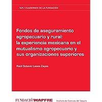 Fondos de aseguramiento agropecuario y rural: la experiencia mexicana en el mutualismo agropecuario y sus organizaciones superiores (Spanish Edition)
