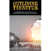 Outlining Tinnitus: A comprehensive guide to help you break free of the ringing...