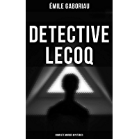 Detective Lecoq - Complete Murder Mysteries: The Widow Lerouge, The Mystery of Orcival, File No. 113, Monsieur Lecoq, The Honor of the Name, Caught In the Net & The Champdoce Mystery