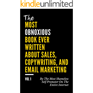 The MOST OBNOXIOUS Book EVER Written About Sales, Copywriting, and Email Marketing: By The Most Shameless Self-Promoter…