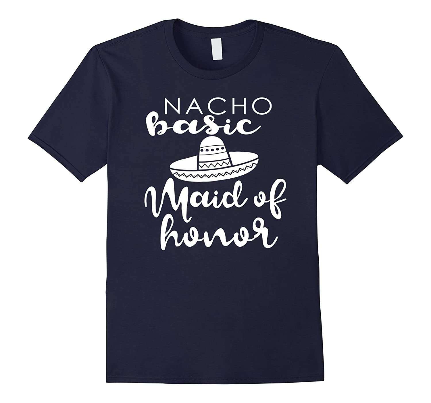 Nacho Basic Maid Of Honor Wedding Funny Mexico Parody Shirt-ah my shirt one gift