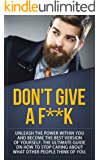 Don't Give a F-k: Unleash the Power Within You and Become the Best Version of Yourself The Ultimate Guide on How to Stop Caring About What Other People Think of You (Motivation, Alpha Male Book 1)