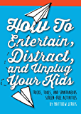 How to Entertain, Distract, and Unplug Your Kids: Tricks, Tools, and Spontaneous Screen-Free Activities