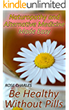 Naturopathy and Alternative Medicine Made Easy: Be Healthy Without Pills: (Herbal Medicine, Healthy Healing)