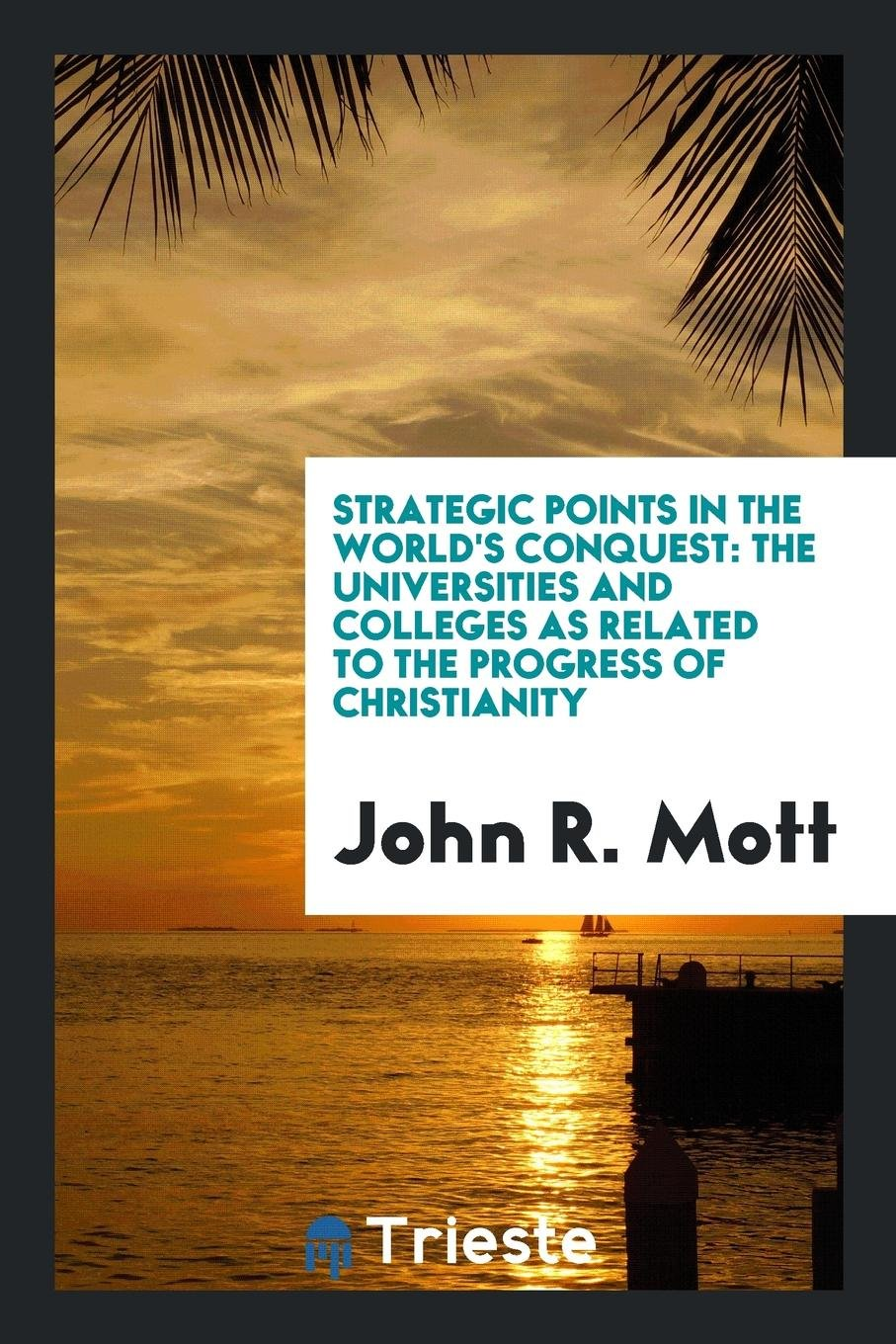 Read Online Strategic Points in the World's Conquest: The Universities and Colleges as Related to the Progress of Christianity pdf
