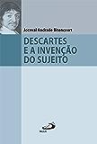 Descartes e a Invenção do Sujeito (Filosofia em questão)