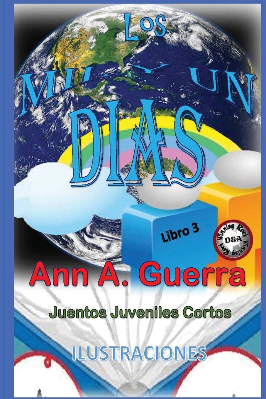 Los MIL y un DIAS: Cuentos Juveniles Cortos: Libro 3: Libro 3 completo con 12cuentos (Volume 3) (Spanish Edition): Ms. Ann A. Guerra, Mr. Daniel Guerra: ...