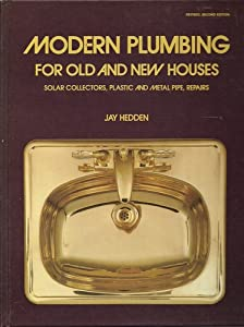 Modern Plumbing for Old and New Houses: Solar Collectors, Plastic and Metal Pipe, Repairs Jay W. Hedden