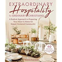 Extraordinary Hospitality for Ordinary Christians: A Radical Approach to Preparing Your Heart & Home for Gospel-Centered…