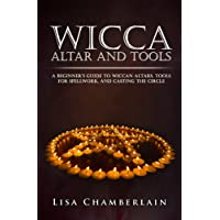 Wicca Altar and Tools: A Beginner's Guide to Wiccan Altars, Tools for Spellwork, and Casting the Circle: Volume 2 (Practicing the Craft)