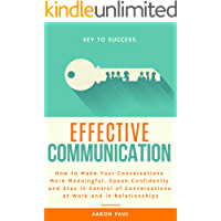 Effective Communication: How to Make Your Conversations More Meaningful, Speak Confidently and Stay in Control of Conversations at Work and in Relationships