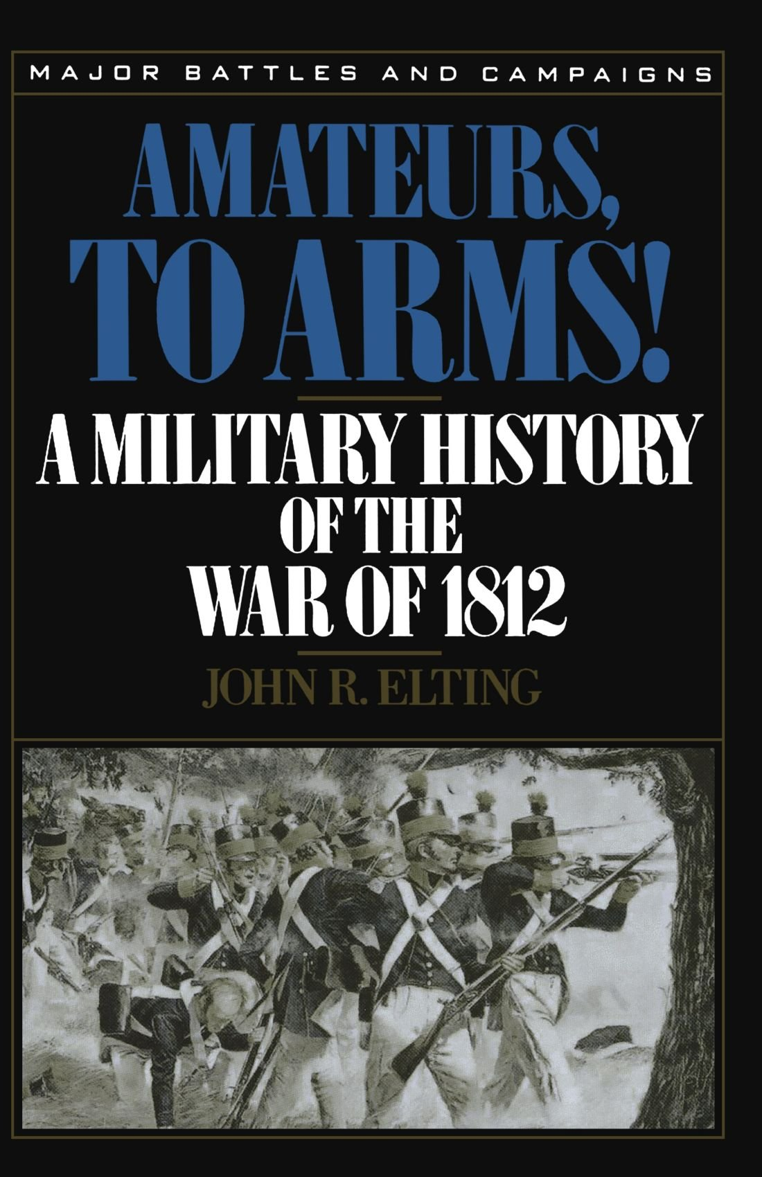 Amateurs, To Arms!: A Military History Of The War Of 1812 (Major Battles  and Campaigns): John R. Elting: 9780306806537: Amazon.com: Books