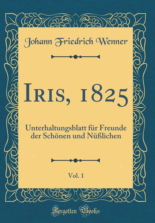 Read Online Iris, 1825, Vol. 1: Unterhaltungsblatt für Freunde der Schönen und Nüßlichen (Classic Reprint) (German Edition) PDF