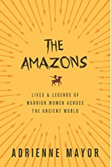 The Amazons: Lives and Legends of Warrior Women across the Ancient World Kindle Edition