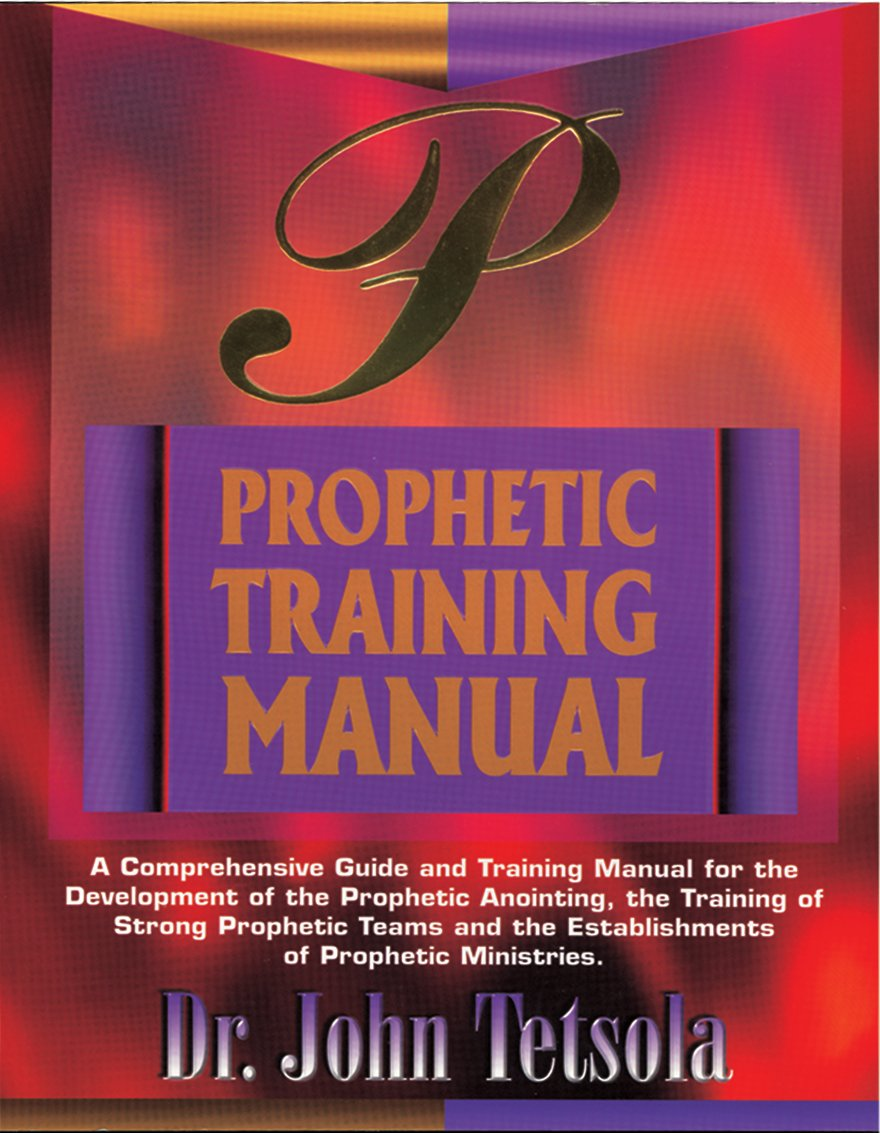 Prophetic Training Manual : A Comprehensive Guide and Training Manual for  the Development of the Prophetic Anointing, the Training of Strong Prophetic  . ...