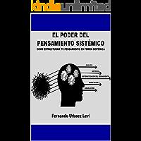 EL PODER DEL PENSAMIENTO SISTÉMICO: COMO ESTRUCTURAR TU PENSAMIENTO EN FORMA SISTÉMICA