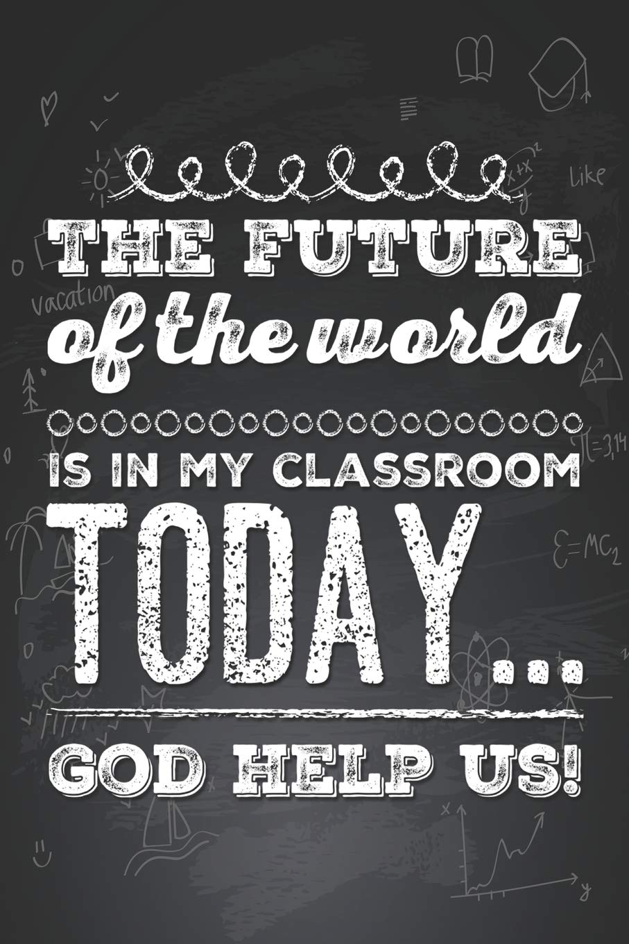 The Future of the World is in my Classroom Today... God Help ...