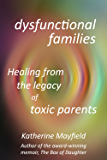 Dysfunctional Families: Healing from the Legacy of Toxic Parents