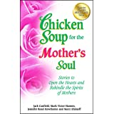 Chicken Soup for the Mother's Soul: Stories to Open the Hearts and Rekindle the Spirits of Mothers (Chicken Soup for the Soul