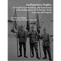Headquarters Nights: A Record of Conversations and Experiences at the Headquarters of the German Army in France and Belgium (Annotated)