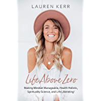 Life Above Zero: Making Mindset Manageable, Health Holistic, Spirituality Science and Life Liberating