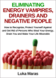 Eliminating Energy Vampires, Drainers and Negative People: How to Recognize, Protect Yourself Against and Get Rid of Persons Who Steal Your Energy, Drain You and Make Your Life Miserable