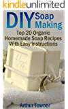DIY Soap Making: Top 20 Organic Homemade Soap Recipes With Easy Instructions