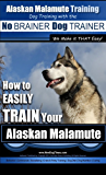 Alaskan Malamute - Dog Training with the No BRAINER Dog TRAINER ~ We Make it THAT Easy!: How to EASILY TRAIN Your Australian Alaskan Malamute (Alaskan Malamute Training Book 1)